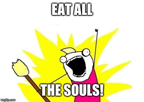 X All The Y Meme | EAT ALL THE SOULS! | image tagged in memes,x all the y | made w/ Imgflip meme maker