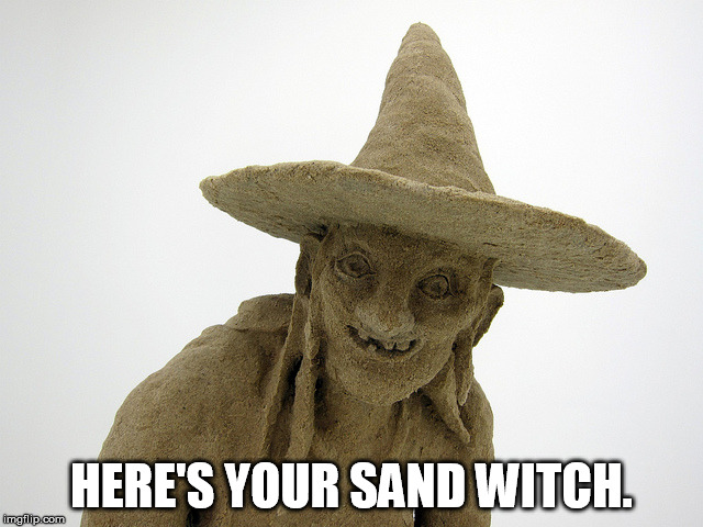 Sand Witch | HERE'S YOUR SAND WITCH. | image tagged in sand witch | made w/ Imgflip meme maker
