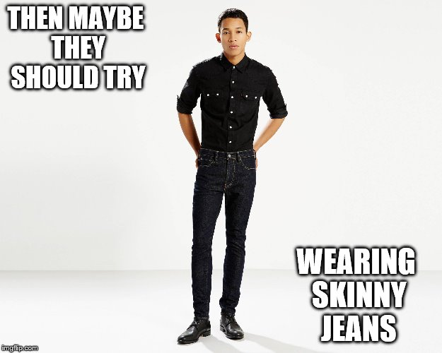 THEN MAYBE THEY SHOULD TRY WEARING SKINNY JEANS | made w/ Imgflip meme maker