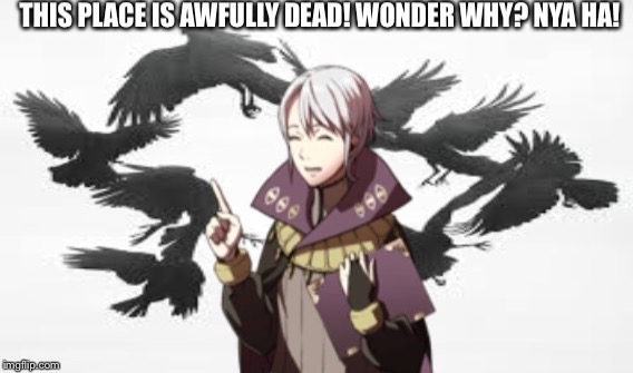 This place is awfully dead! | image tagged in fire emblem,memes | made w/ Imgflip meme maker