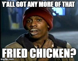 Y'all Got Any More Of That Meme | Y'ALL GOT ANY MORE OF THAT FRIED CHICKEN? | image tagged in memes,yall got any more of | made w/ Imgflip meme maker