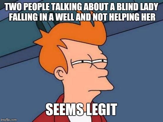 Futurama Fry Meme | TWO PEOPLE TALKING ABOUT A BLIND LADY FALLING IN A WELL AND NOT HELPING HER SEEMS LEGIT | image tagged in memes,futurama fry | made w/ Imgflip meme maker