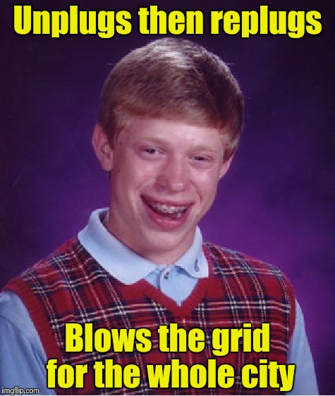 Bad Luck Brian Meme | Unplugs then replugs Blows the grid for the whole city | image tagged in memes,bad luck brian | made w/ Imgflip meme maker