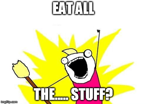 X All The Y Meme | EAT ALL THE..... STUFF? | image tagged in memes,x all the y | made w/ Imgflip meme maker
