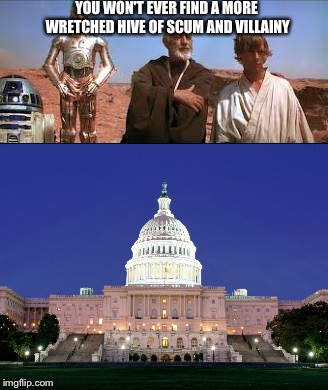 The government today | YOU WON'T EVER FIND A MORE WRETCHED HIVE OF SCUM AND VILLAINY | image tagged in memes,star wars | made w/ Imgflip meme maker