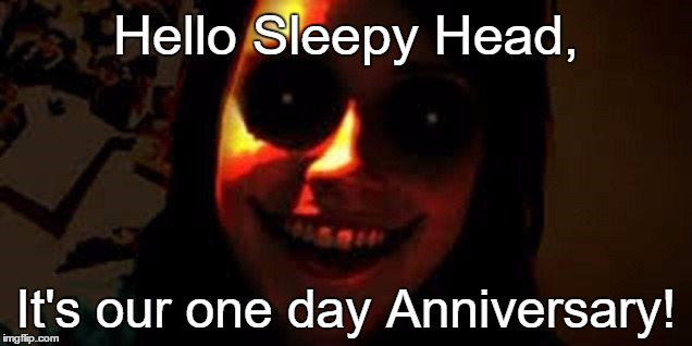Overly Attached Girlfriend | Hello Sleepy Head, It's our one day Anniversary! | image tagged in overly attached girlfriend,memes,funny | made w/ Imgflip meme maker