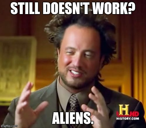Ancient Aliens Meme | STILL DOESN'T WORK? ALIENS. | image tagged in memes,ancient aliens | made w/ Imgflip meme maker