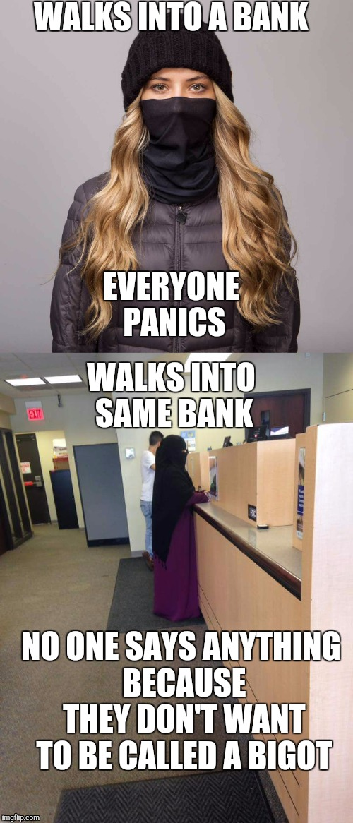 WALKS INTO A BANK EVERYONE PANICS WALKS INTO SAME BANK NO ONE SAYS ANYTHING BECAUSE THEY DON'T WANT TO BE CALLED A BIGOT | image tagged in unfair | made w/ Imgflip meme maker