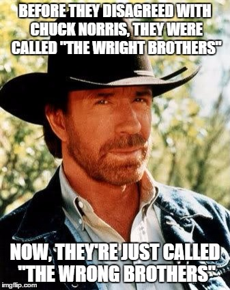 "Chuck Norris Meets The Wright Brothers | BEFORE THEY DISAGREED WITH CHUCK NORRIS, THEY WERE CALLED ""THE WRIGHT BROTHERS"" NOW, THEY'RE JUST CALLED ""THE WRONG BROTHERS"" 