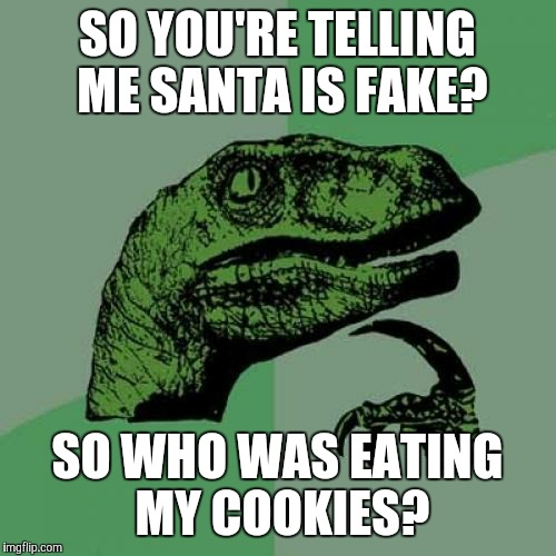 Philosoraptor Meme | SO YOU'RE TELLING ME SANTA IS FAKE? SO WHO WAS EATING MY COOKIES? | image tagged in memes,philosoraptor | made w/ Imgflip meme maker