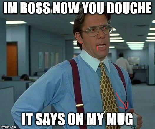 That Would Be Great Meme | IM BOSS NOW YOU DOUCHE IT SAYS ON MY MUG | image tagged in memes,that would be great | made w/ Imgflip meme maker