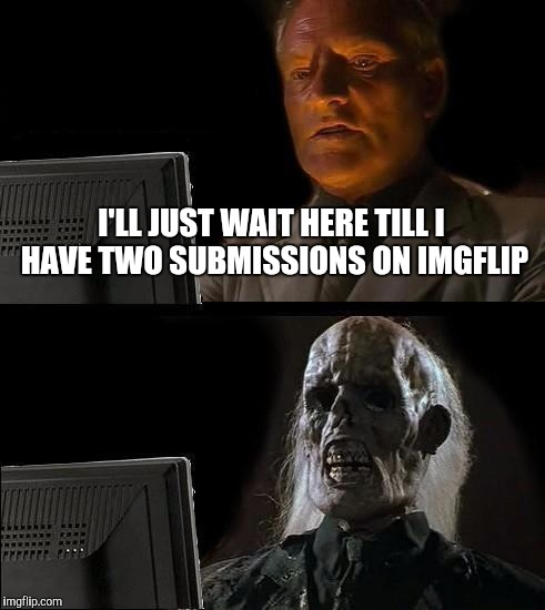 Ill Just Wait Here Meme | I'LL JUST WAIT HERE TILL I HAVE TWO SUBMISSIONS ON IMGFLIP | image tagged in memes,ill just wait here | made w/ Imgflip meme maker