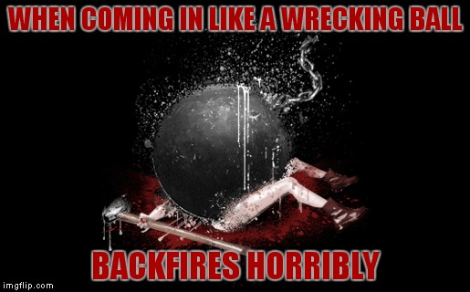 It landed like a wrecking ball... | WHEN COMING IN LIKE A WRECKING BALL BACKFIRES HORRIBLY | image tagged in wrecking ball,miley cyrus wreckingball | made w/ Imgflip meme maker