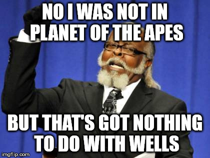 Too Damn High Meme | NO I WAS NOT IN PLANET OF THE APES BUT THAT'S GOT NOTHING TO DO WITH WELLS | image tagged in memes,too damn high | made w/ Imgflip meme maker