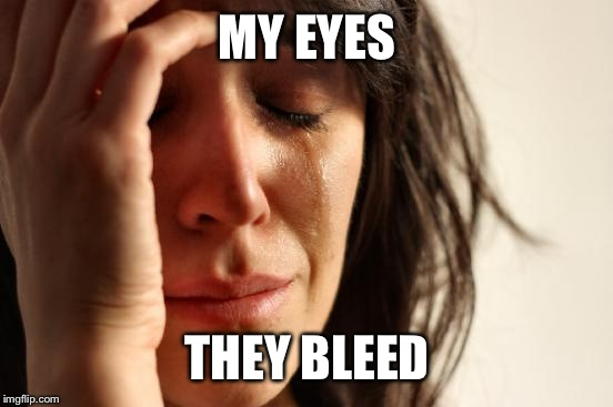 First World Problems Meme | MY EYES THEY BLEED | image tagged in memes,first world problems | made w/ Imgflip meme maker
