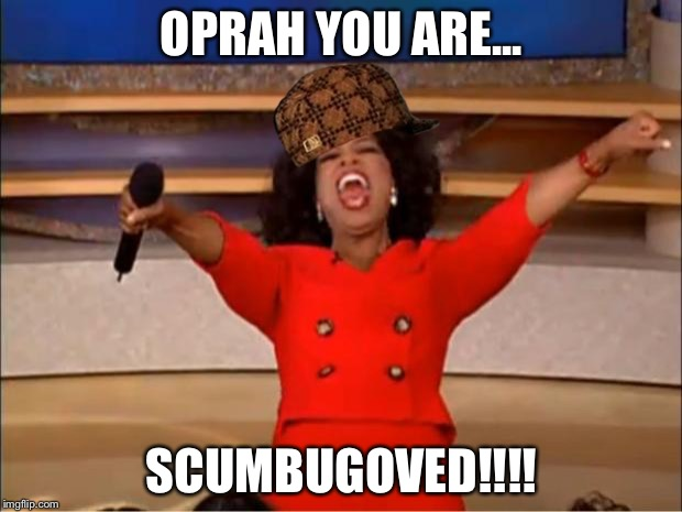 Oprah You Get A Meme | OPRAH YOU ARE... SCUMBUGOVED!!!! | image tagged in memes,oprah you get a,scumbag | made w/ Imgflip meme maker