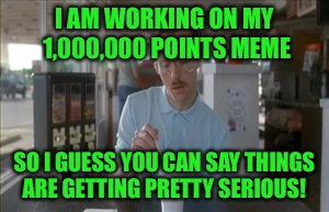 I'm still about 200,000 points away, but if I'm going to top Spursfan's million point meme I've got some work to do!!  | I AM WORKING ON MY 1,000,000 POINTS MEME SO I GUESS YOU CAN SAY THINGS ARE GETTING PRETTY SERIOUS! | image tagged in memes,so i guess you can say things are getting pretty serious,lynch1979 | made w/ Imgflip meme maker