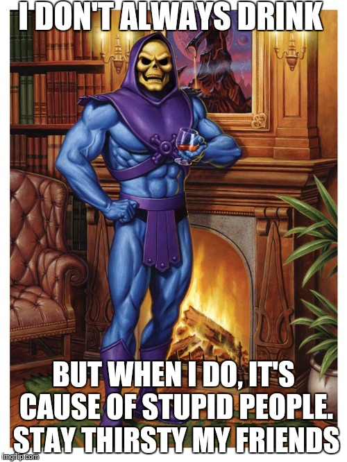 Skeletor on drinking | I DON'T ALWAYS DRINK BUT WHEN I DO, IT'S CAUSE OF STUPID PEOPLE. STAY THIRSTY MY FRIENDS | image tagged in skeletor,memes,funny,the most interesting man in the world,drinking | made w/ Imgflip meme maker