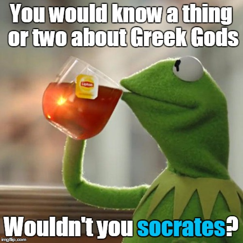 You would know a thing or two about Greek Gods Wouldn't you socrates? socrates | image tagged in memes,but thats none of my business,kermit the frog | made w/ Imgflip meme maker