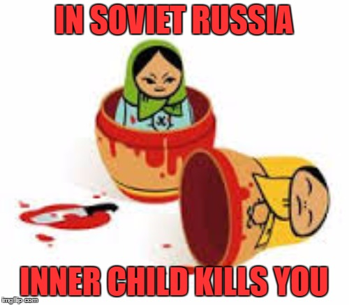 I've been doing some inner child work | IN SOVIET RUSSIA INNER CHILD KILLS YOU | image tagged in psychology,in soviet russia,memes | made w/ Imgflip meme maker