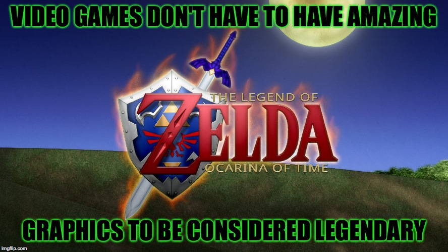 Yeeeeee buddy! | VIDEO GAMES DON'T HAVE TO HAVE AMAZING GRAPHICS TO BE CONSIDERED LEGENDARY | image tagged in memes,legend of zelda,ocarina of time,video games,classic,nostalgia | made w/ Imgflip meme maker