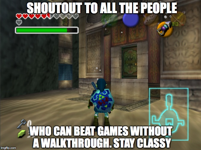 Stay Classy | SHOUTOUT TO ALL THE PEOPLE WHO CAN BEAT GAMES WITHOUT A WALKTHROUGH. STAY CLASSY | image tagged in legend of zelda,video games,nintendo 64,nostalgia,memes,funny memes | made w/ Imgflip meme maker
