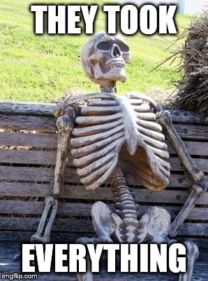 Waiting Skeleton Meme | THEY TOOK EVERYTHING | image tagged in memes,waiting skeleton | made w/ Imgflip meme maker