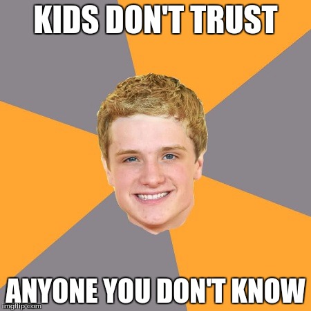 Advice Peeta | KIDS DON'T TRUST ANYONE YOU DON'T KNOW | image tagged in memes,advice peeta | made w/ Imgflip meme maker