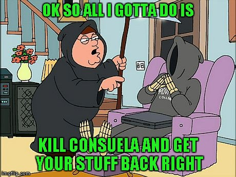 OK SO ALL I GOTTA DO IS KILL CONSUELA AND GET YOUR STUFF BACK RIGHT | made w/ Imgflip meme maker