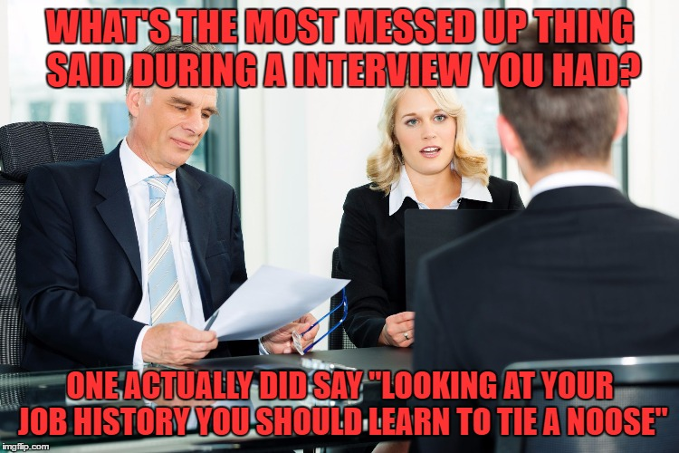 "please comment.. i'd really like to know if anyone else has had something that messed up said during a job interview | WHAT'S THE MOST MESSED UP THING SAID DURING A INTERVIEW YOU HAD? ONE ACTUALLY DID SAY ""LOOKING AT YOUR JOB HISTORY YOU SHOULD LEARN TO TIE A 