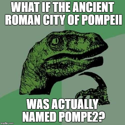 you need to know roman numerals to get this one | WHAT IF THE ANCIENT ROMAN CITY OF POMPEII WAS ACTUALLY NAMED POMPE2? | image tagged in memes,philosoraptor,roman numerals,ancient rome | made w/ Imgflip meme maker