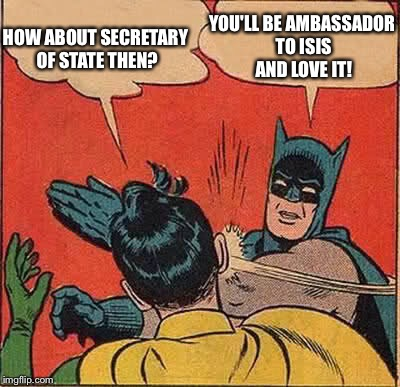 Batman Slapping Robin Meme | HOW ABOUT SECRETARY OF STATE THEN? YOU'LL BE AMBASSADOR TO ISIS AND LOVE IT! | image tagged in memes,batman slapping robin | made w/ Imgflip meme maker