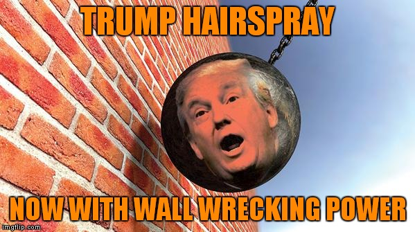 TRUMP HAIRSPRAY NOW WITH WALL WRECKING POWER | made w/ Imgflip meme maker