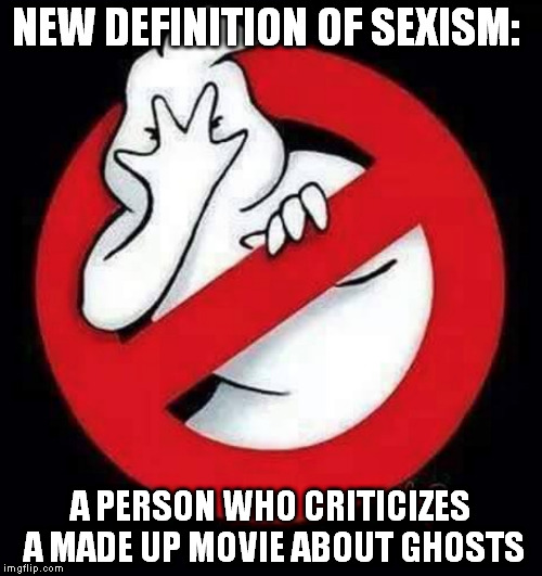 Not liking movies is sexist! | NEW DEFINITION OF SEXISM: A PERSON WHO CRITICIZES A MADE UP MOVIE ABOUT GHOSTS | image tagged in sexism,sexist,avgn,ghostbusters | made w/ Imgflip meme maker