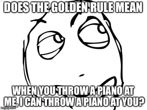 Philosophy and Morality | DOES THE GOLDEN RULE MEAN WHEN YOU THROW A PIANO AT ME, I CAN THROW A PIANO AT YOU? | image tagged in memes,question rage face,hmm | made w/ Imgflip meme maker