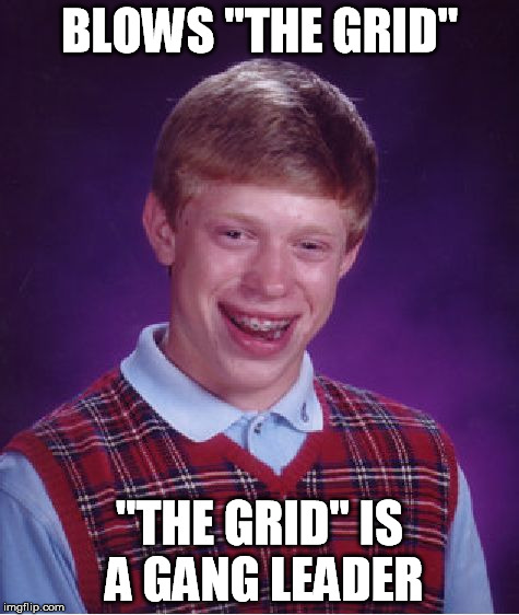 "Bad Luck Brian Meme | BLOWS ""THE GRID"" ""THE GRID"" IS A GANG LEADER 
