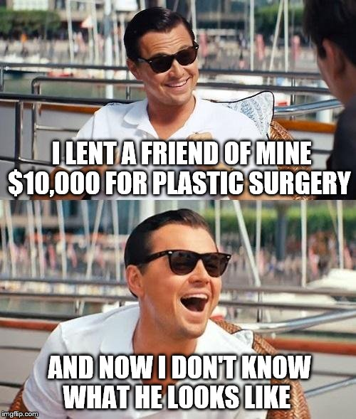 Leonardo Dicaprio Wolf Of Wall Street Meme | I LENT A FRIEND OF MINE $10,000 FOR PLASTIC SURGERY AND NOW I DON'T KNOW WHAT HE LOOKS LIKE | image tagged in memes,leonardo dicaprio wolf of wall street | made w/ Imgflip meme maker