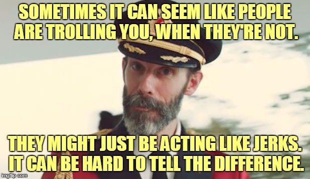 Thanks again, Captain Obvious! | SOMETIMES IT CAN SEEM LIKE PEOPLE ARE TROLLING YOU, WHEN THEY'RE NOT. THEY MIGHT JUST BE ACTING LIKE JERKS. IT CAN BE HARD TO TELL THE DIFFE | image tagged in captain obvious,memes,troll,trolling,imgflip,mistaken identity | made w/ Imgflip meme maker