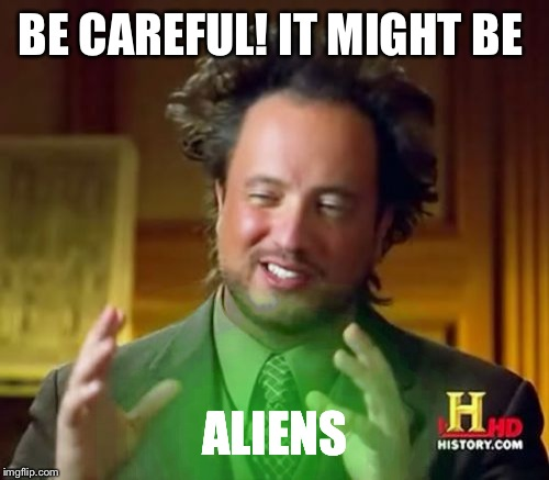 Ancient Aliens Meme | BE CAREFUL! IT MIGHT BE ALIENS | image tagged in memes,ancient aliens | made w/ Imgflip meme maker