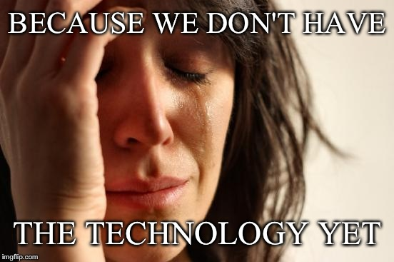 First World Problems Meme | BECAUSE WE DON'T HAVE THE TECHNOLOGY YET | image tagged in memes,first world problems | made w/ Imgflip meme maker