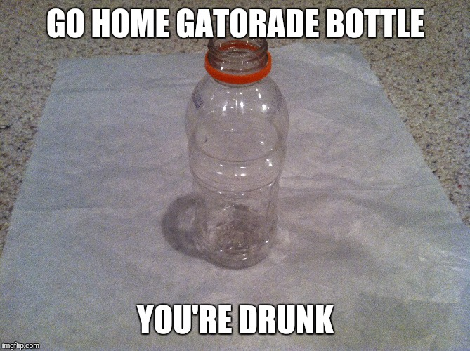 GO HOME GATORADE BOTTLE YOU'RE DRUNK | image tagged in original meme | made w/ Imgflip meme maker