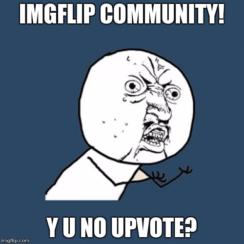 Y U No Meme | IMGFLIP COMMUNITY! Y U NO UPVOTE? | image tagged in memes,y u no | made w/ Imgflip meme maker
