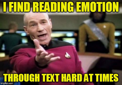 Picard Wtf Meme | I FIND READING EMOTION THROUGH TEXT HARD AT TIMES | image tagged in memes,picard wtf | made w/ Imgflip meme maker