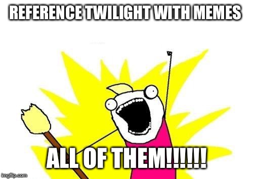 X All The Y Meme | REFERENCE TWILIGHT WITH MEMES ALL OF THEM!!!!!! | image tagged in memes,x all the y | made w/ Imgflip meme maker