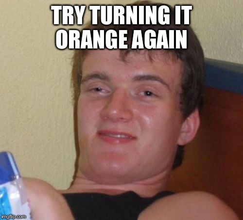 10 Guy Meme | TRY TURNING IT ORANGE AGAIN | image tagged in memes,10 guy | made w/ Imgflip meme maker