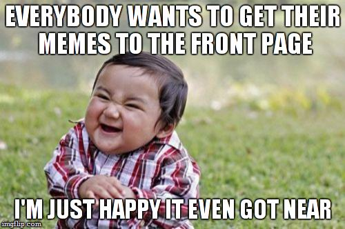 Evil Toddler Meme | EVERYBODY WANTS TO GET THEIR MEMES TO THE FRONT PAGE I'M JUST HAPPY IT EVEN GOT NEAR | image tagged in memes,evil toddler | made w/ Imgflip meme maker