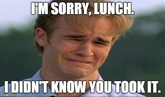 I'M SORRY, LUNCH. I DIDN'T KNOW YOU TOOK IT. | made w/ Imgflip meme maker