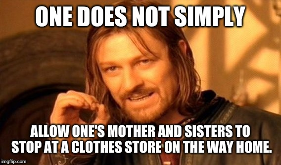 One Does Not Simply Meme | ONE DOES NOT SIMPLY ALLOW ONE'S MOTHER AND SISTERS TO STOP AT A CLOTHES STORE ON THE WAY HOME. | image tagged in memes,one does not simply | made w/ Imgflip meme maker