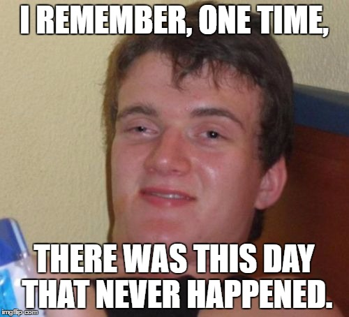 10 Guy Meme | I REMEMBER, ONE TIME, THERE WAS THIS DAY THAT NEVER HAPPENED. | image tagged in memes,10 guy | made w/ Imgflip meme maker