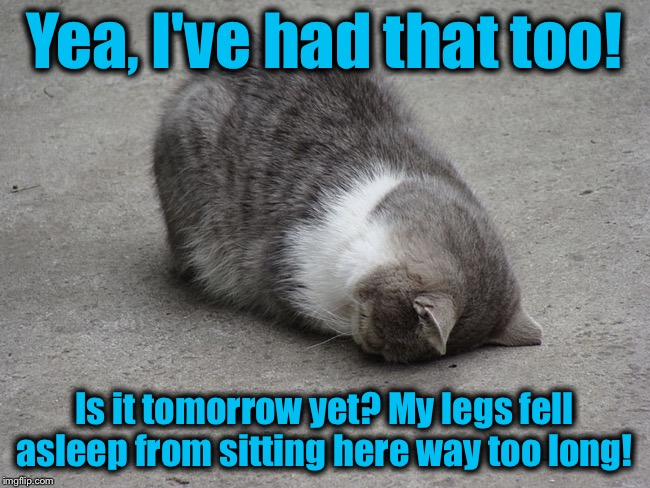 Yea, I've had that too! Is it tomorrow yet? My legs fell asleep from sitting here way too long! | made w/ Imgflip meme maker